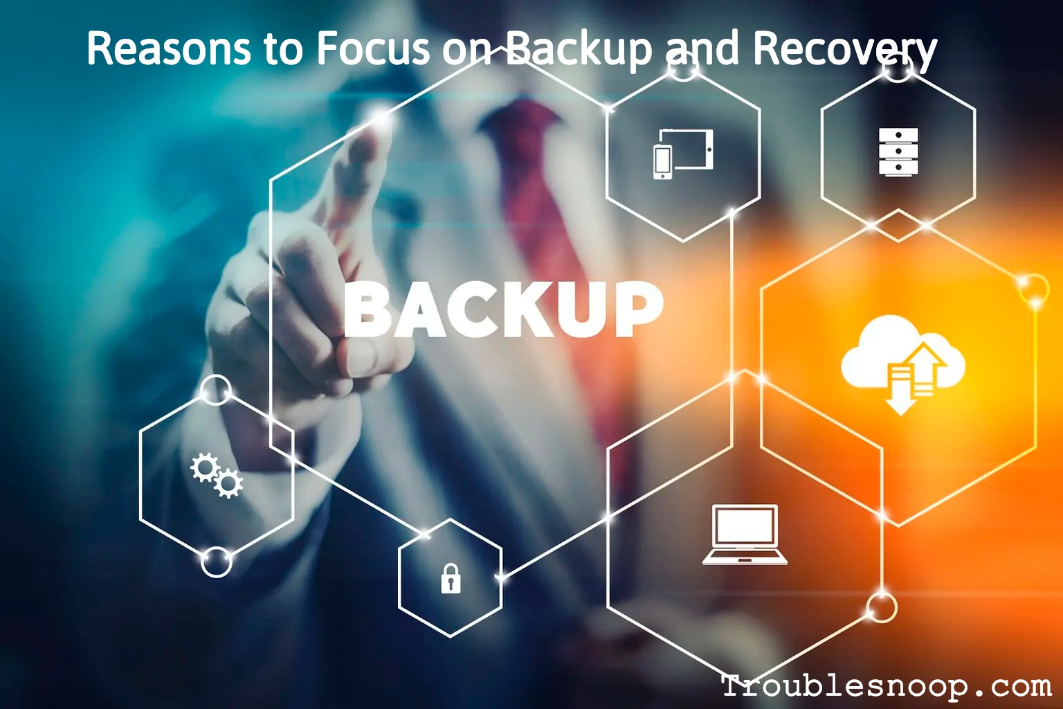 Reasons to Focus on Backup and Recovery
